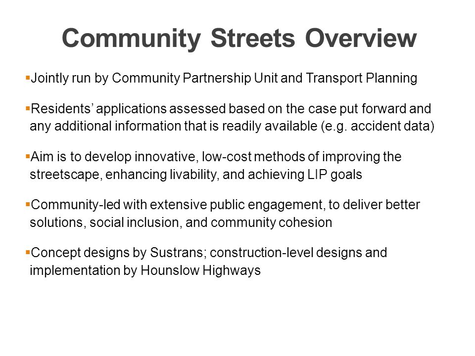 Community Streets Overview  Jointly run by Community Partnership Unit and Transport Planning  Residents' applications assessed based on the case put forward and any additional information that is readily available (e.g.