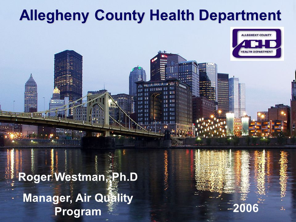 Allegheny County Health Department Roger Westman, Ph.D Manager, Air Quality Program 2006