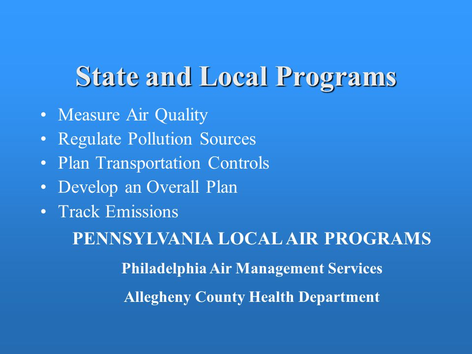 State and Local Programs Measure Air Quality Regulate Pollution Sources Plan Transportation Controls Develop an Overall Plan Track Emissions PENNSYLVANIA LOCAL AIR PROGRAMS Philadelphia Air Management Services Allegheny County Health Department