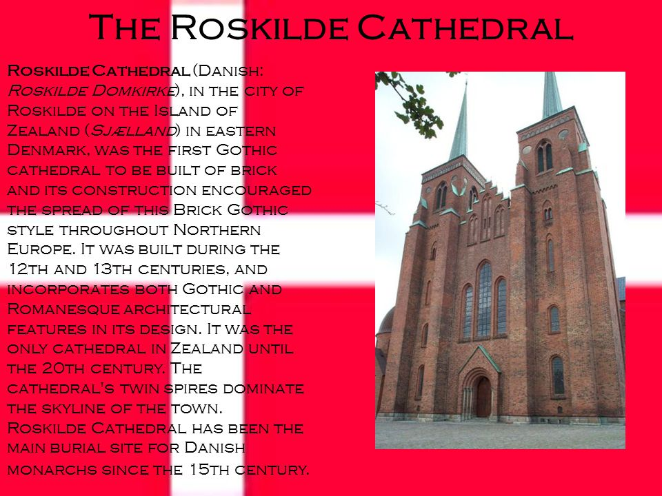 The Roskilde Cathedral Roskilde Cathedral (Danish: Roskilde Domkirke), in the city of Roskilde on the Island of Zealand (Sjælland) in eastern Denmark, was the first Gothic cathedral to be built of brick and its construction encouraged the spread of this Brick Gothic style throughout Northern Europe.