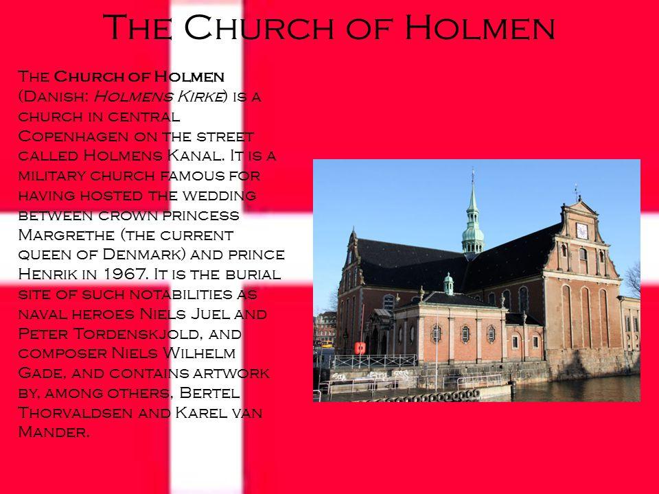 The Church of Holmen The Church of Holmen (Danish: Holmens Kirke) is a church in central Copenhagen on the street called Holmens Kanal.
