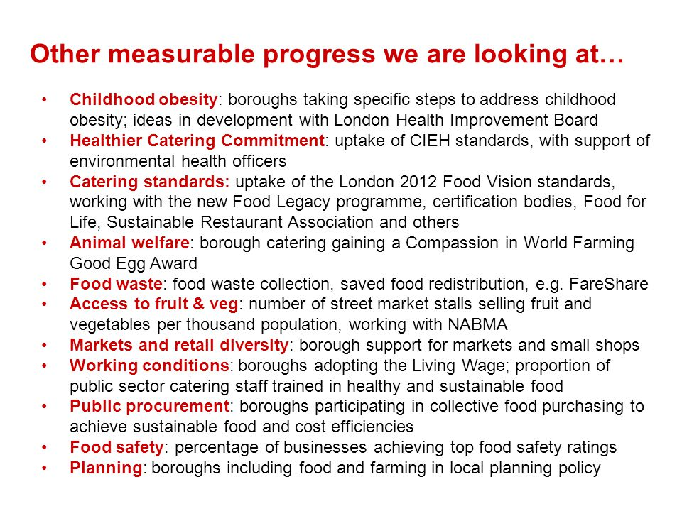 Childhood obesity: boroughs taking specific steps to address childhood obesity; ideas in development with London Health Improvement Board Healthier Catering Commitment: uptake of CIEH standards, with support of environmental health officers Catering standards: uptake of the London 2012 Food Vision standards, working with the new Food Legacy programme, certification bodies, Food for Life, Sustainable Restaurant Association and others Animal welfare: borough catering gaining a Compassion in World Farming Good Egg Award Food waste: food waste collection, saved food redistribution, e.g.