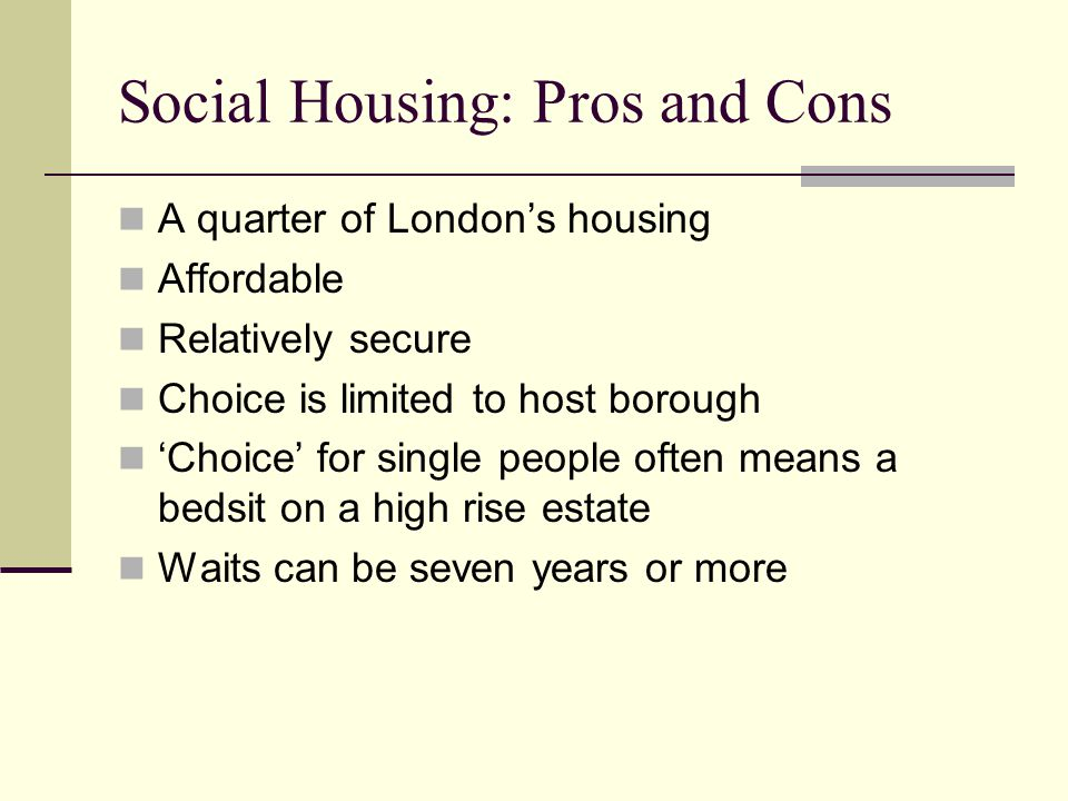 Social Housing: Pros and Cons A quarter of London's housing Affordable Relatively secure Choice is limited to host borough 'Choice' for single people often means a bedsit on a high rise estate Waits can be seven years or more