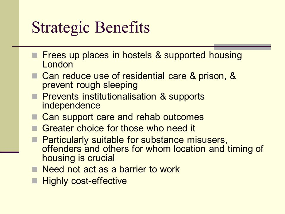 Strategic Benefits Frees up places in hostels & supported housing London Can reduce use of residential care & prison, & prevent rough sleeping Prevents institutionalisation & supports independence Can support care and rehab outcomes Greater choice for those who need it Particularly suitable for substance misusers, offenders and others for whom location and timing of housing is crucial Need not act as a barrier to work Highly cost-effective