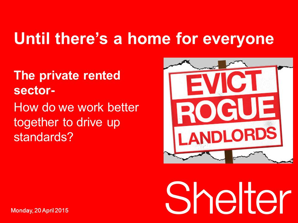 1 Monday, 20 April 2015 Until there's a home for everyone The private rented sector- How dowe work better together to drive up standards