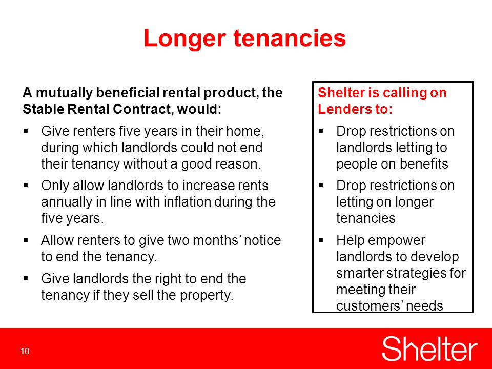 10 Longer tenancies A mutually beneficial rental product, the Stable Rental Contract, would:  Give renters five years in their home, during which landlords could not end their tenancy without a good reason.