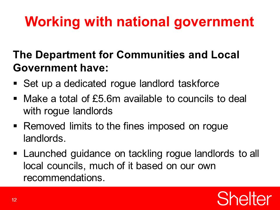 12 Working with national government The Department for Communities and Local Government have:  Set up a dedicated rogue landlord taskforce  Make a total of £5.6m available to councils to deal with rogue landlords  Removed limits to the fines imposed on rogue landlords.