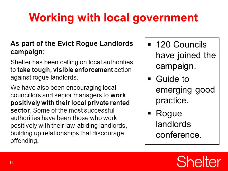 14 Working with local government As part of the Evict Rogue Landlords campaign: Shelter has been calling on local authorities to take tough, visible enforcement action against rogue landlords.