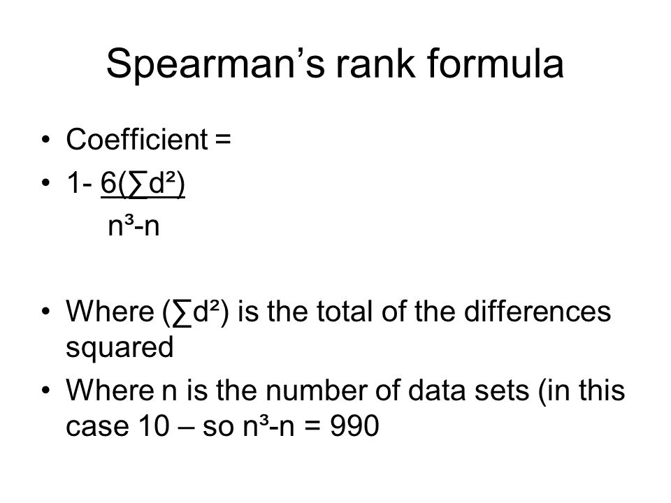 Spearman's rank formula Coefficient = 1- 6(∑d²) n³-n Where (∑d²) is the total of the differences squared Where n is the number of data sets (in this case 10 – so n³-n = 990