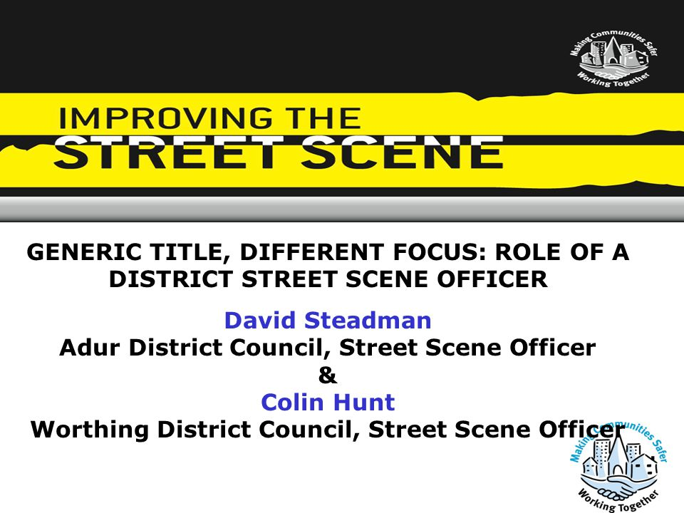 GENERIC TITLE, DIFFERENT FOCUS: ROLE OF A DISTRICT STREET SCENE OFFICER David Steadman Adur District Council, Street Scene Officer & Colin Hunt Worthing District Council, Street Scene Officer