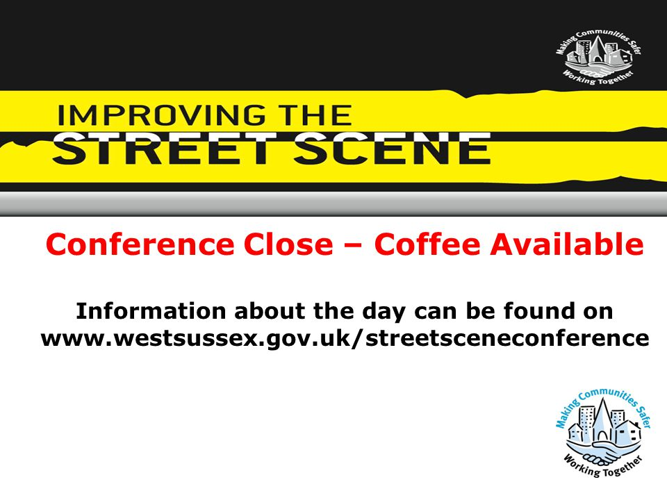 Conference Close – Coffee Available Information about the day can be found on www.westsussex.gov.uk/streetsceneconference