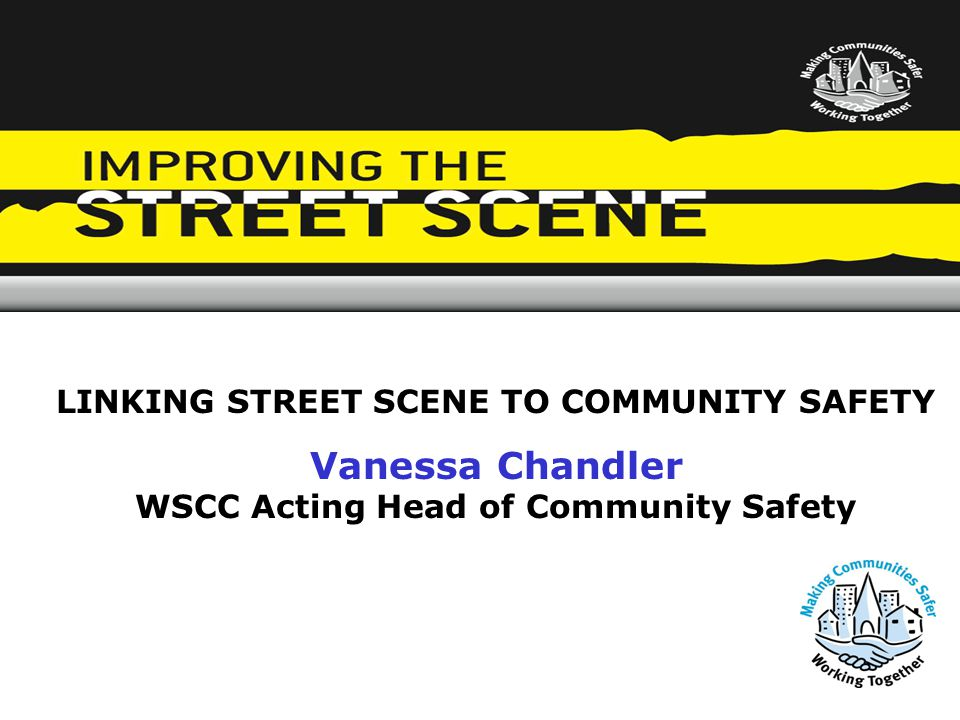 LINKING STREET SCENE TO COMMUNITY SAFETY Vanessa Chandler WSCC Acting Head of Community Safety