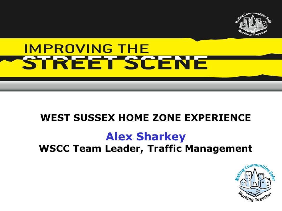 WEST SUSSEX HOME ZONE EXPERIENCE Alex Sharkey WSCC Team Leader, Traffic Management