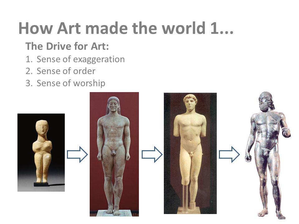 How Art made the world 1... The Drive for Art: 1.Sense of exaggeration 2.Sense of order 3.Sense of worship