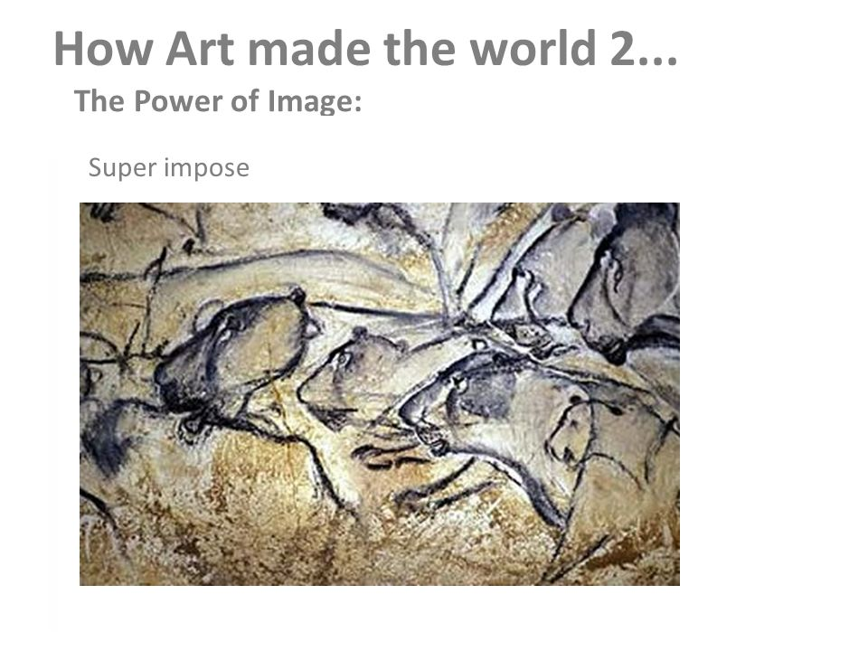 How Art made the world 2... The Power of Image: Altamira, Lascaux (Northern Europe) 1.African Rock Art 2.Gilbekly Tapey megalith Super impose