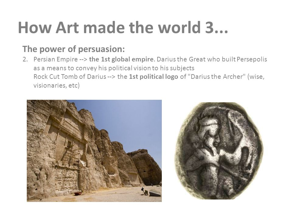 How Art made the world 3... The power of persuasion: 2.Persian Empire --> the 1st global empire. Darius the Great who built Persepolis as a means to c