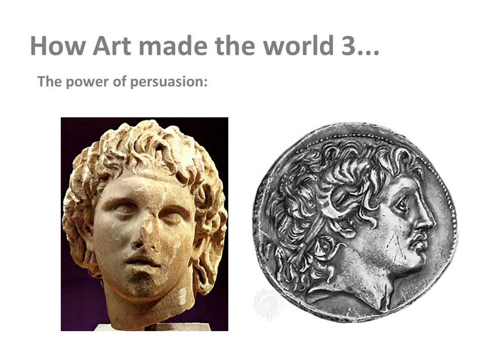 How Art made the world 3... The power of persuasion: 3.Macedonian Art Tomb of the King Philip of Macedon--> Alexander the Great faces as the power of