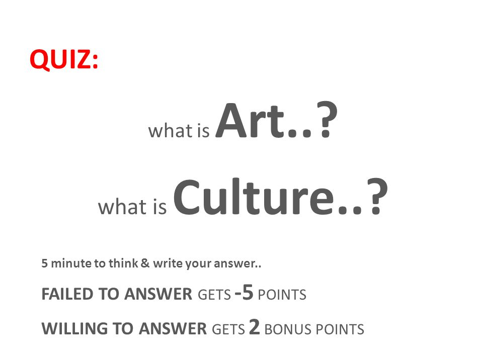 QUIZ: what is Art... what is Culture... 5 minute to think & write your answer..