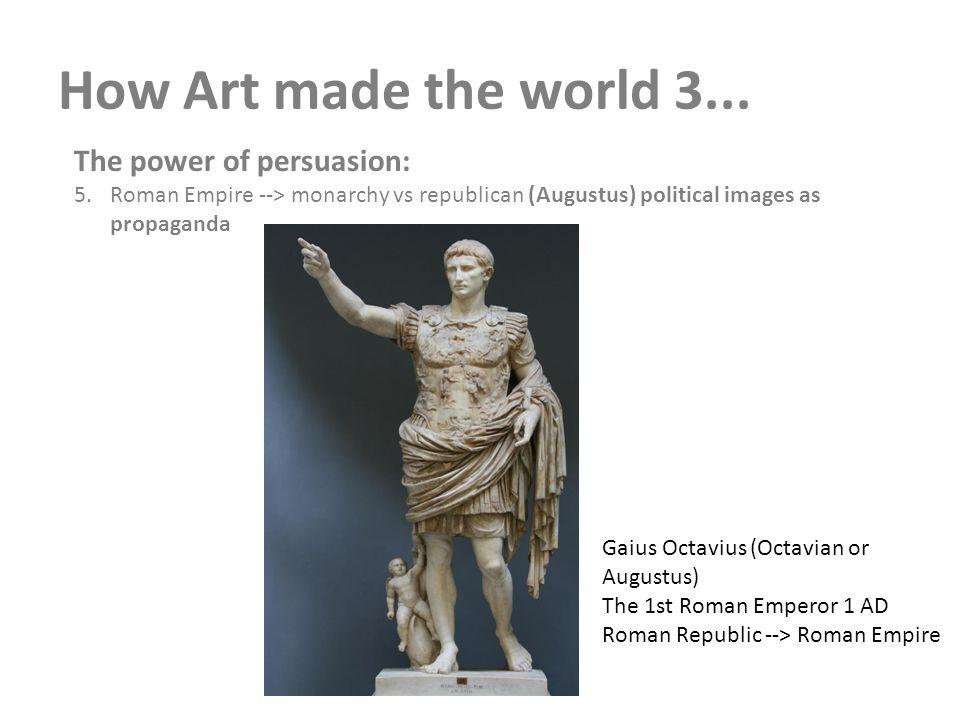 How Art made the world 3... The power of persuasion: 5.Roman Empire --> monarchy vs republican (Augustus) political images as propaganda Gaius Octaviu
