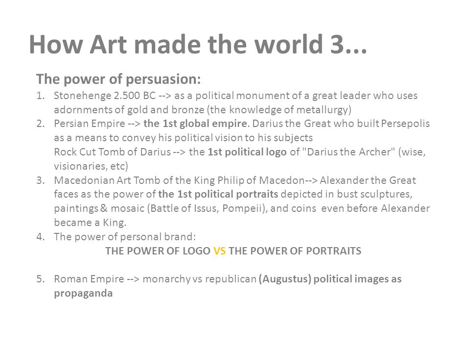 How Art made the world 3... The power of persuasion: 1.Stonehenge 2.500 BC --> as a political monument of a great leader who uses adornments of gold a