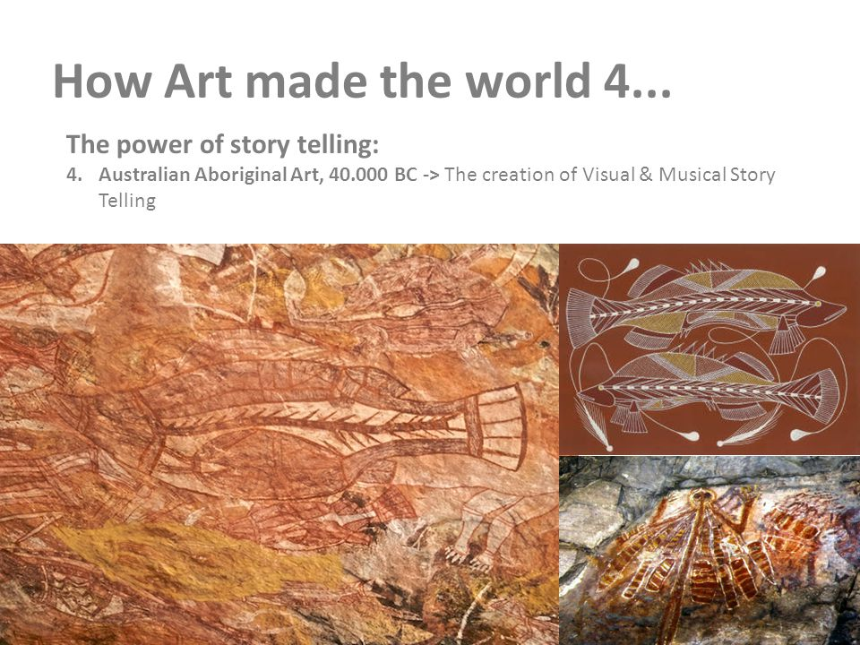 How Art made the world 4... The power of story telling: 4.Australian Aboriginal Art, 40.000 BC -> The creation of Visual & Musical Story Telling