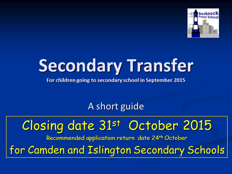 Secondary Transfer For children going to secondary school in September 2015 A short guide Closing date 31 st October 2015 Recommended application retu