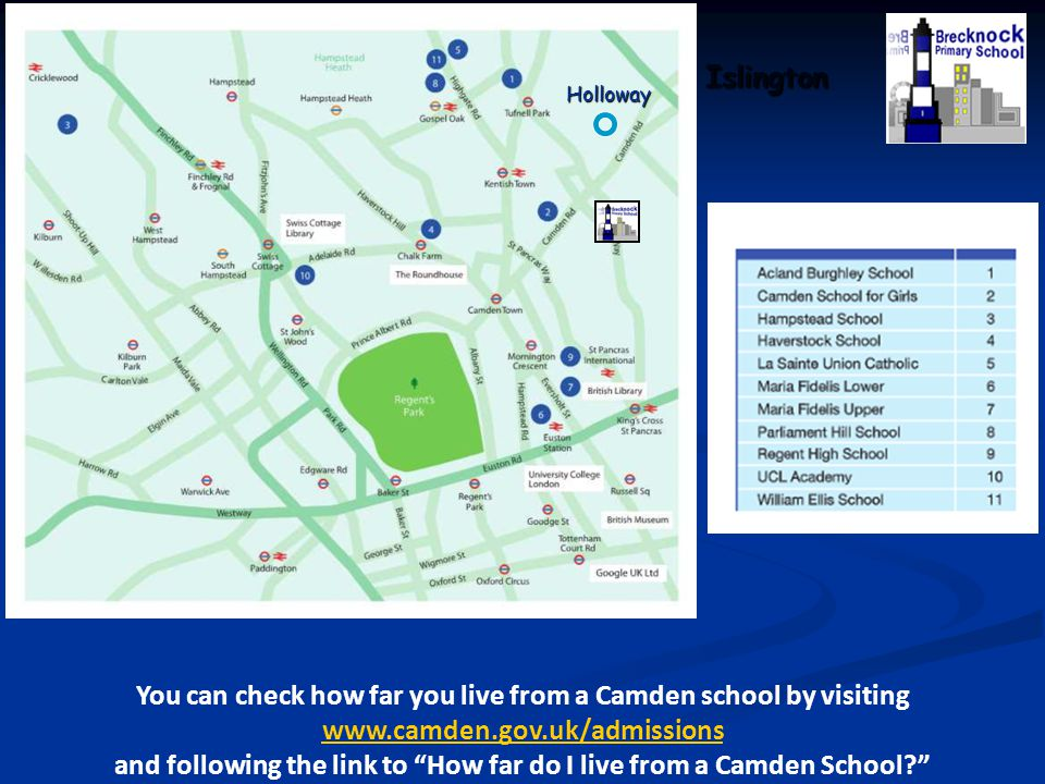 """Islington You can check how far you live from a Camden school by visiting www.camden.gov.uk/admissions and following the link to """"How far do I live fr"""