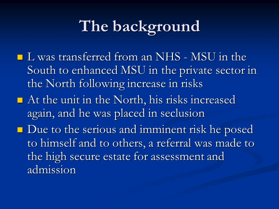 The background L was transferred from an NHS - MSU in the South to enhanced MSU in the private sector in the North following increase in risks L was transferred from an NHS - MSU in the South to enhanced MSU in the private sector in the North following increase in risks At the unit in the North, his risks increased again, and he was placed in seclusion At the unit in the North, his risks increased again, and he was placed in seclusion Due to the serious and imminent risk he posed to himself and to others, a referral was made to the high secure estate for assessment and admission Due to the serious and imminent risk he posed to himself and to others, a referral was made to the high secure estate for assessment and admission