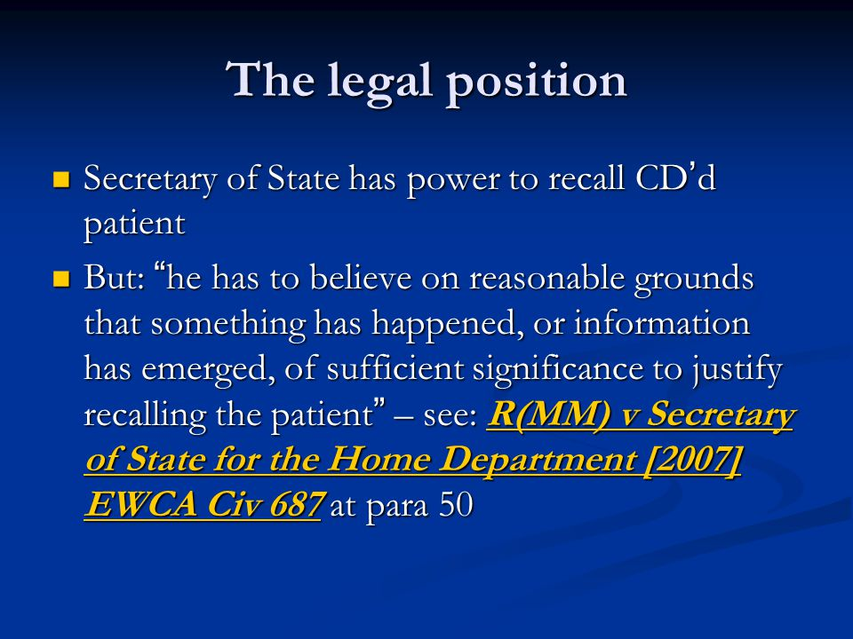 The legal position Secretary of State has power to recall CD ' d patient Secretary of State has power to recall CD ' d patient But: he has to believe on reasonable grounds that something has happened, or information has emerged, of sufficient significance to justify recalling the patient – see: R(MM) v Secretary of State for the Home Department [2007] EWCA Civ 687 at para 50 But: he has to believe on reasonable grounds that something has happened, or information has emerged, of sufficient significance to justify recalling the patient – see: R(MM) v Secretary of State for the Home Department [2007] EWCA Civ 687 at para 50[2007] EWCA Civ 687[2007] EWCA Civ 687