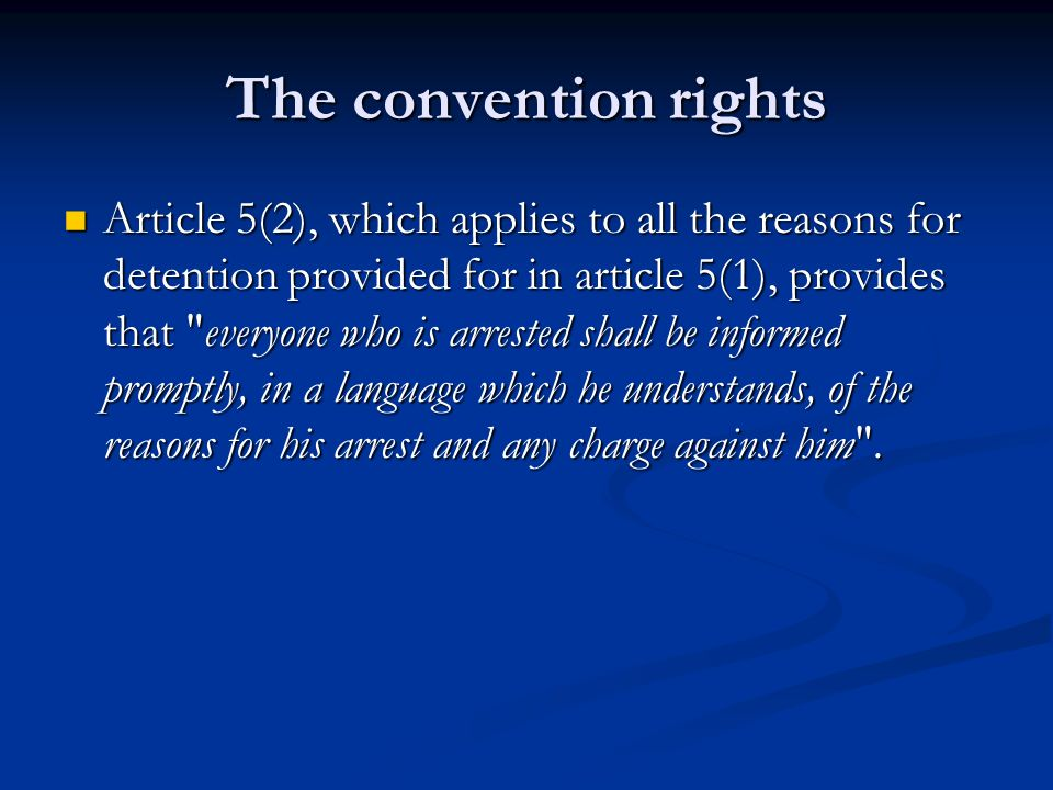 The convention rights Article 5(2), which applies to all the reasons for detention provided for in article 5(1), provides that everyone who is arrested shall be informed promptly, in a language which he understands, of the reasons for his arrest and any charge against him .