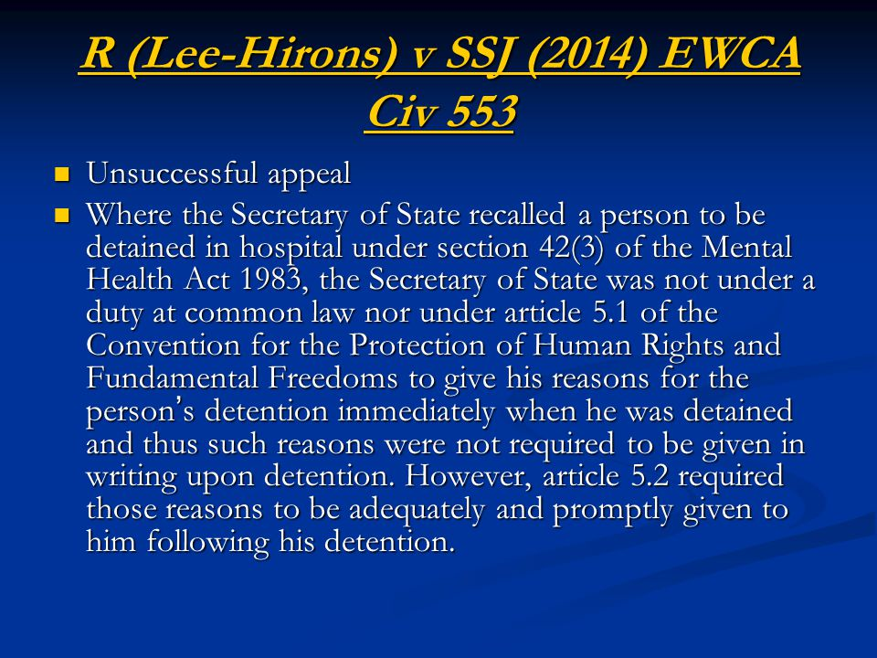 R (Lee-Hirons) v SSJ (2014) EWCA Civ 553 Unsuccessful appeal Unsuccessful appeal Where the Secretary of State recalled a person to be detained in hospital under section 42(3) of the Mental Health Act 1983, the Secretary of State was not under a duty at common law nor under article 5.1 of the Convention for the Protection of Human Rights and Fundamental Freedoms to give his reasons for the person ' s detention immediately when he was detained and thus such reasons were not required to be given in writing upon detention.