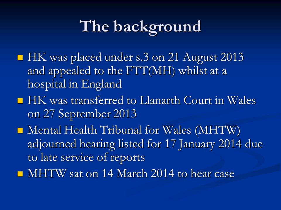 The background HK was placed under s.3 on 21 August 2013 and appealed to the FTT(MH) whilst at a hospital in England HK was placed under s.3 on 21 August 2013 and appealed to the FTT(MH) whilst at a hospital in England HK was transferred to Llanarth Court in Wales on 27 September 2013 HK was transferred to Llanarth Court in Wales on 27 September 2013 Mental Health Tribunal for Wales (MHTW) adjourned hearing listed for 17 January 2014 due to late service of reports Mental Health Tribunal for Wales (MHTW) adjourned hearing listed for 17 January 2014 due to late service of reports MHTW sat on 14 March 2014 to hear case MHTW sat on 14 March 2014 to hear case