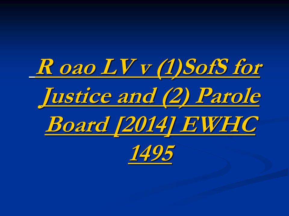 R oao LV v (1)SofS for Justice and (2) Parole Board [2014] EWHC 1495 R oao LV v (1)SofS for Justice and (2) Parole Board [2014] EWHC 1495