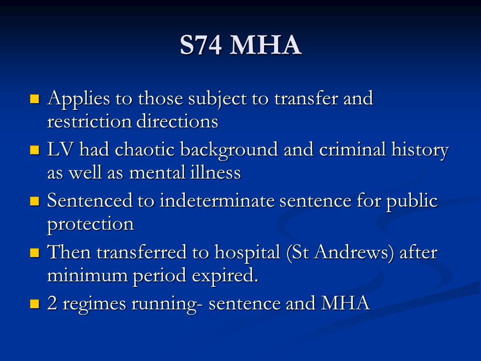 S74 MHA Applies to those subject to transfer and restriction directions Applies to those subject to transfer and restriction directions LV had chaotic background and criminal history as well as mental illness LV had chaotic background and criminal history as well as mental illness Sentenced to indeterminate sentence for public protection Sentenced to indeterminate sentence for public protection Then transferred to hospital (St Andrews) after minimum period expired.