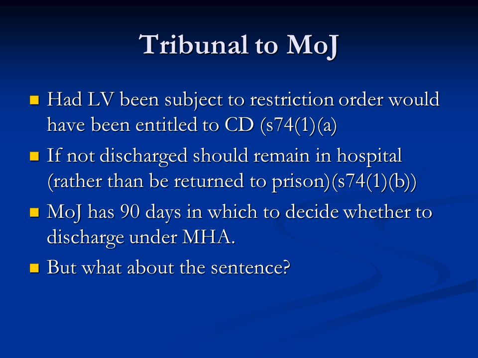 Tribunal to MoJ Had LV been subject to restriction order would have been entitled to CD (s74(1)(a) Had LV been subject to restriction order would have been entitled to CD (s74(1)(a) If not discharged should remain in hospital (rather than be returned to prison)(s74(1)(b)) If not discharged should remain in hospital (rather than be returned to prison)(s74(1)(b)) MoJ has 90 days in which to decide whether to discharge under MHA.