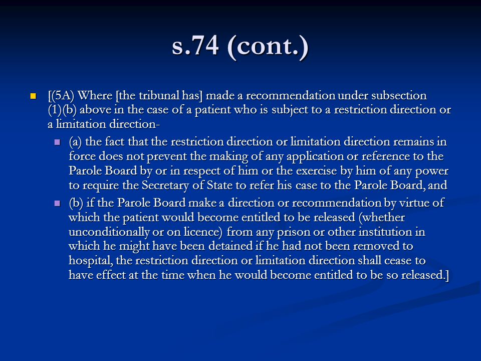 s.74 (cont.) [(5A) Where [the tribunal has] made a recommendation under subsection (1)(b) above in the case of a patient who is subject to a restriction direction or a limitation direction- [(5A) Where [the tribunal has] made a recommendation under subsection (1)(b) above in the case of a patient who is subject to a restriction direction or a limitation direction- (a) the fact that the restriction direction or limitation direction remains in force does not prevent the making of any application or reference to the Parole Board by or in respect of him or the exercise by him of any power to require the Secretary of State to refer his case to the Parole Board, and (a) the fact that the restriction direction or limitation direction remains in force does not prevent the making of any application or reference to the Parole Board by or in respect of him or the exercise by him of any power to require the Secretary of State to refer his case to the Parole Board, and (b) if the Parole Board make a direction or recommendation by virtue of which the patient would become entitled to be released (whether unconditionally or on licence) from any prison or other institution in which he might have been detained if he had not been removed to hospital, the restriction direction or limitation direction shall cease to have effect at the time when he would become entitled to be so released.] (b) if the Parole Board make a direction or recommendation by virtue of which the patient would become entitled to be released (whether unconditionally or on licence) from any prison or other institution in which he might have been detained if he had not been removed to hospital, the restriction direction or limitation direction shall cease to have effect at the time when he would become entitled to be so released.]