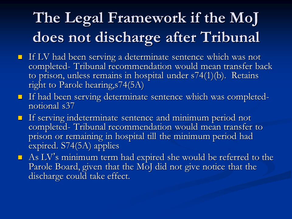 The Legal Framework if the MoJ does not discharge after Tribunal If LV had been serving a determinate sentence which was not completed- Tribunal recommendation would mean transfer back to prison, unless remains in hospital under s74(1)(b).
