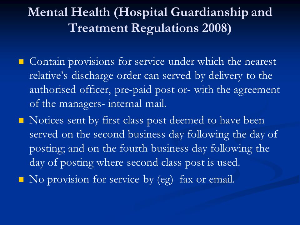 Mental Health (Hospital Guardianship and Treatment Regulations 2008) Contain provisions for service under which the nearest relative's discharge order can served by delivery to the authorised officer, pre-paid post or- with the agreement of the managers- internal mail.