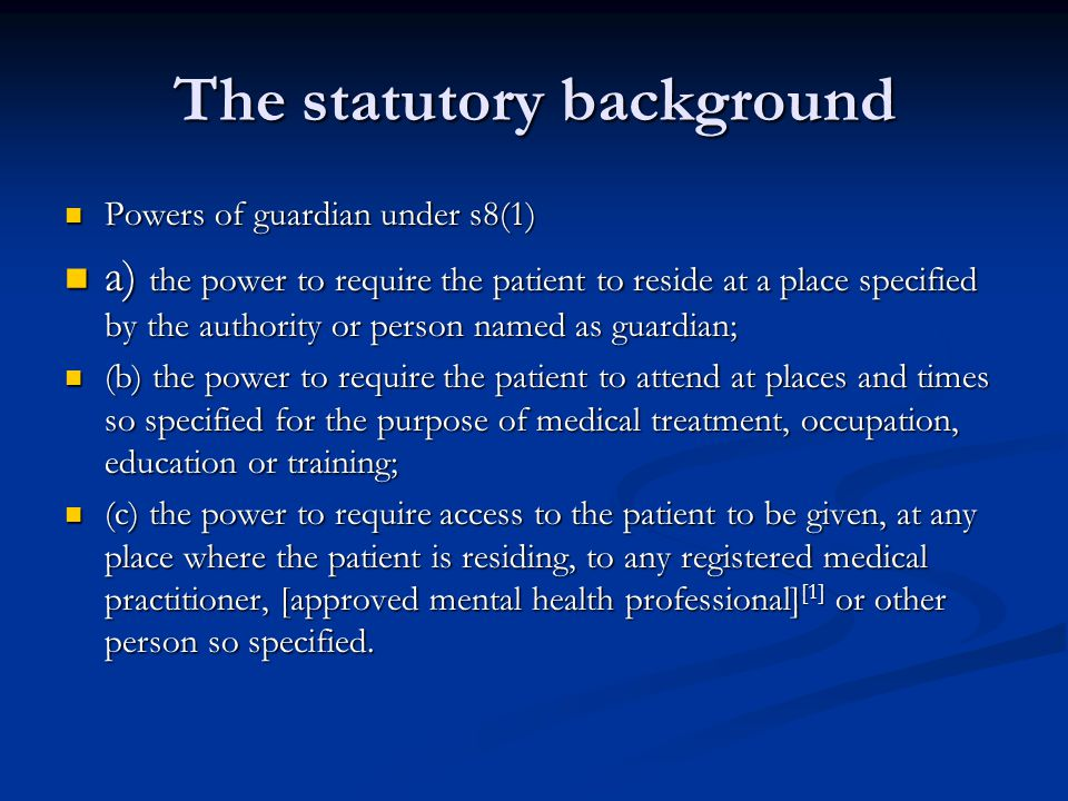 The statutory background Powers of guardian under s8(1) Powers of guardian under s8(1) a) the power to require the patient to reside at a place specified by the authority or person named as guardian; a) the power to require the patient to reside at a place specified by the authority or person named as guardian; (b) the power to require the patient to attend at places and times so specified for the purpose of medical treatment, occupation, education or training; (b) the power to require the patient to attend at places and times so specified for the purpose of medical treatment, occupation, education or training; (c) the power to require access to the patient to be given, at any place where the patient is residing, to any registered medical practitioner, [approved mental health professional] [1] or other person so specified.