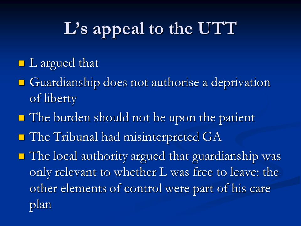 L's appeal to the UTT L argued that L argued that Guardianship does not authorise a deprivation of liberty Guardianship does not authorise a deprivation of liberty The burden should not be upon the patient The burden should not be upon the patient The Tribunal had misinterpreted GA The Tribunal had misinterpreted GA The local authority argued that guardianship was only relevant to whether L was free to leave: the other elements of control were part of his care plan The local authority argued that guardianship was only relevant to whether L was free to leave: the other elements of control were part of his care plan