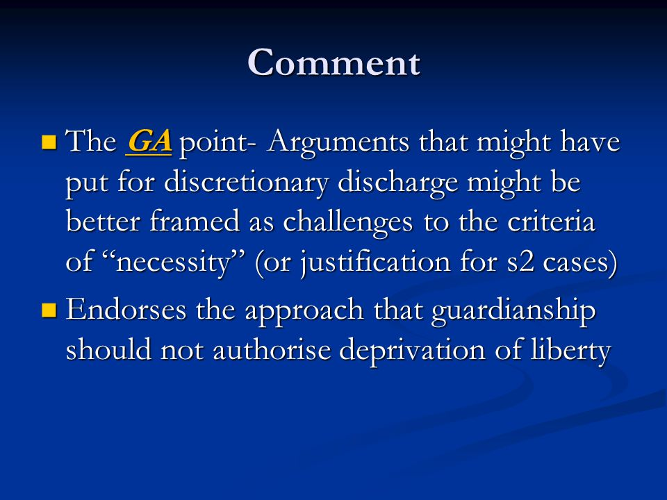 Comment The GA point- Arguments that might have put for discretionary discharge might be better framed as challenges to the criteria of necessity (or justification for s2 cases) The GA point- Arguments that might have put for discretionary discharge might be better framed as challenges to the criteria of necessity (or justification for s2 cases) Endorses the approach that guardianship should not authorise deprivation of liberty Endorses the approach that guardianship should not authorise deprivation of liberty