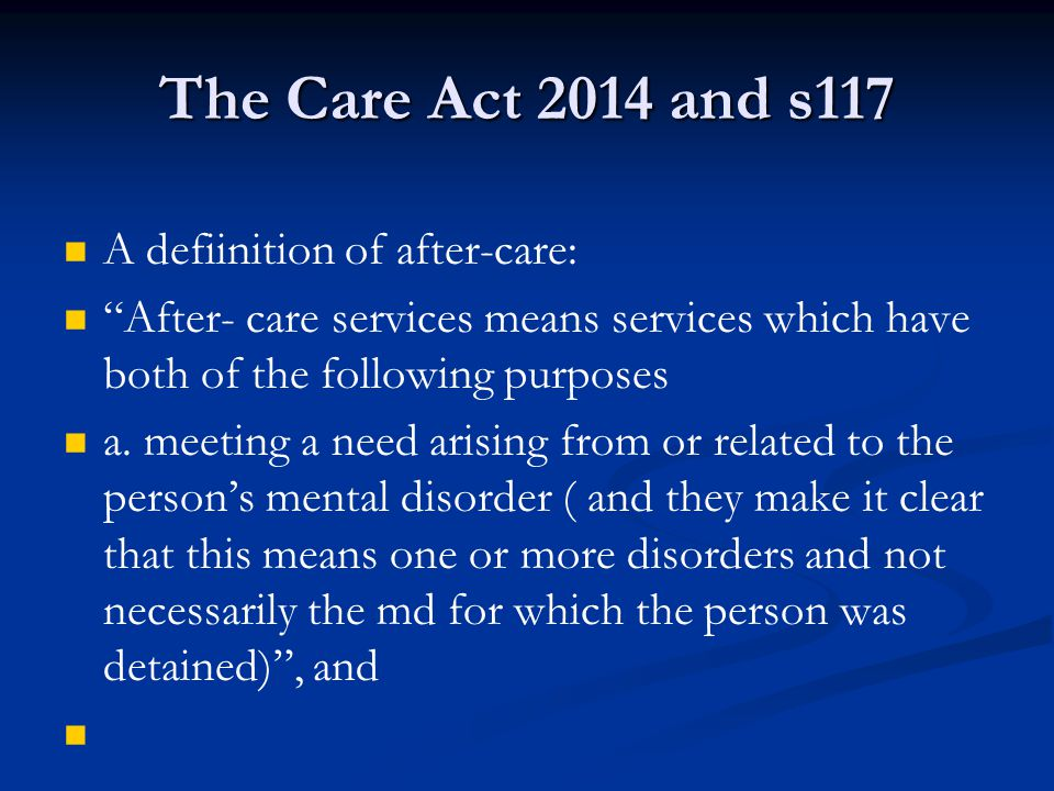The Care Act 2014 and s117 A defiinition of after-care: After- care services means services which have both of the following purposes a.