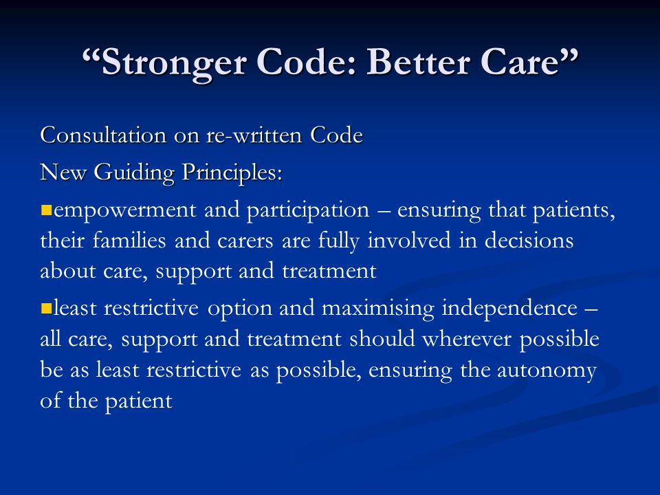 Stronger Code: Better Care Consultation on re-written Code New Guiding Principles: empowerment and participation – ensuring that patients, their families and carers are fully involved in decisions about care, support and treatment least restrictive option and maximising independence – all care, support and treatment should wherever possible be as least restrictive as possible, ensuring the autonomy of the patient