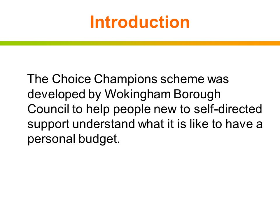 Introduction The Choice Champions scheme was developed by Wokingham Borough Council to help people new to self-directed support understand what it is like to have a personal budget.