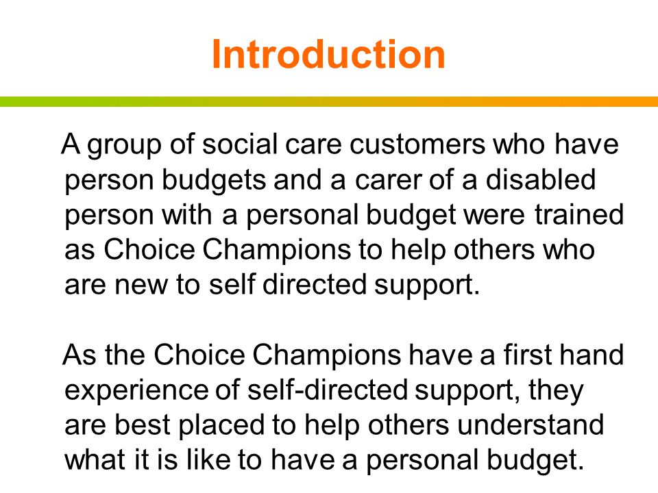 Introduction A group of social care customers who have person budgets and a carer of a disabled person with a personal budget were trained as Choice Champions to help others who are new to self directed support.