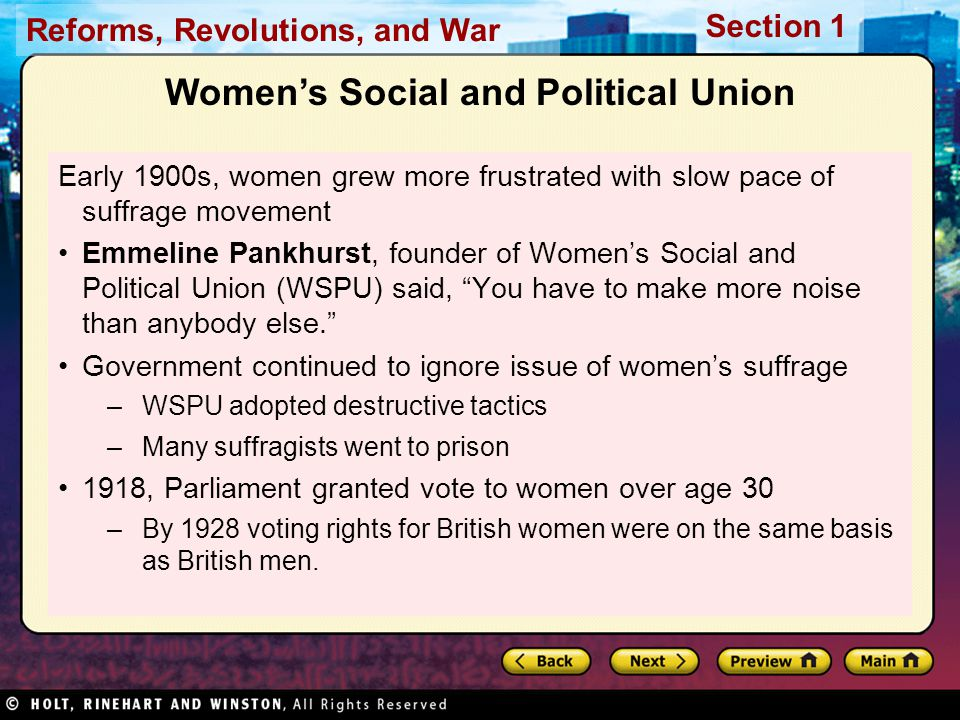 Reforms, Revolutions, and War Section 1 Women's Social and Political Union Early 1900s, women grew more frustrated with slow pace of suffrage movement Emmeline Pankhurst, founder of Women's Social and Political Union (WSPU) said, You have to make more noise than anybody else. Government continued to ignore issue of women's suffrage –WSPU adopted destructive tactics –Many suffragists went to prison 1918, Parliament granted vote to women over age 30 –By 1928 voting rights for British women were on the same basis as British men.