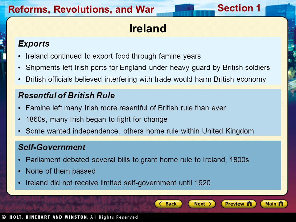 Reforms, Revolutions, and War Section 1 Exports Ireland continued to export food through famine years Shipments left Irish ports for England under heavy guard by British soldiers British officials believed interfering with trade would harm British economy Self-Government Parliament debated several bills to grant home rule to Ireland, 1800s None of them passed Ireland did not receive limited self-government until 1920 Resentful of British Rule Famine left many Irish more resentful of British rule than ever 1860s, many Irish began to fight for change Some wanted independence, others home rule within United Kingdom Ireland