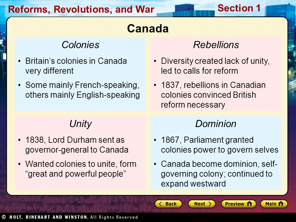 Reforms, Revolutions, and War Section 1 Colonies Britain's colonies in Canada very different Some mainly French-speaking, others mainly English-speaking Unity 1838, Lord Durham sent as governor-general to Canada Wanted colonies to unite, form great and powerful people Rebellions Diversity created lack of unity, led to calls for reform 1837, rebellions in Canadian colonies convinced British reform necessary Dominion 1867, Parliament granted colonies power to govern selves Canada become dominion, self- governing colony; continued to expand westward Canada