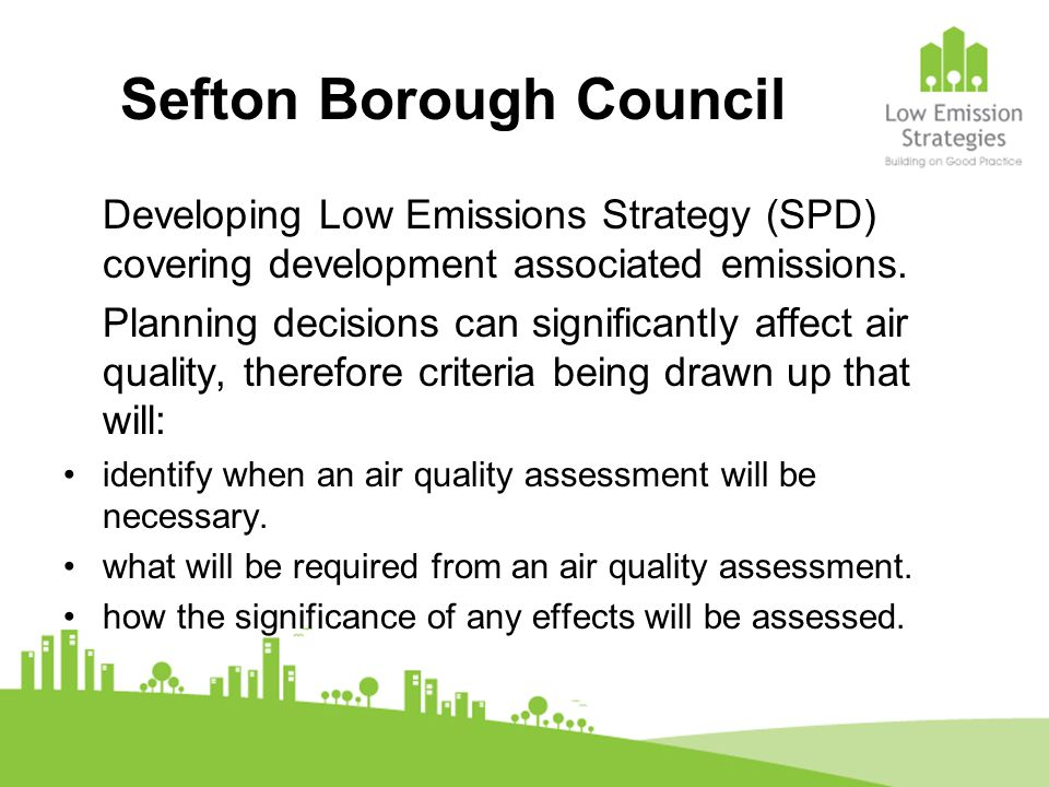 Sefton Borough Council Developing Low Emissions Strategy (SPD) covering development associated emissions. Planning decisions can significantly affect