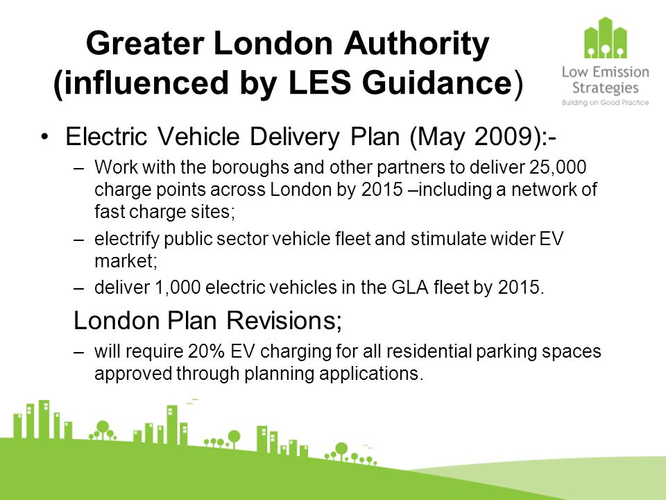 Greater London Authority (influenced by LES Guidance) Electric Vehicle Delivery Plan (May 2009):- –Work with the boroughs and other partners to delive